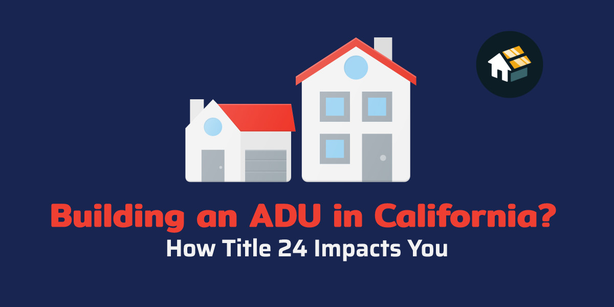 Building an ADU in California? How Title 24 Impacts You